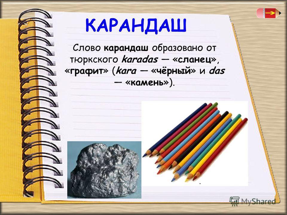 КАРАНДАШ Слово карандаш образовано от тюркского karadas «сланец», «графит» (kara «чёрный» и das «камень»).