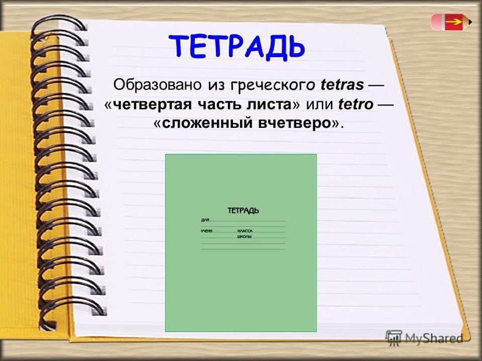 Образовано из греческого tetras «четвертая часть листа» или tetro «сложенный вчетверо». ТЕТРАДЬ