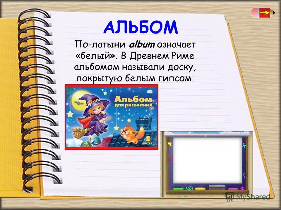 АЛЬБОМ По-латыни album означает «белый». В Древнем Риме альбомом называли доску, покрытую белым гипсом.