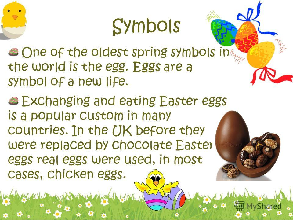 Symbols One of the oldest spring symbols in the world is the egg. Eggs are a symbol of a new life. Exchanging and eating Easter eggs is a popular custom in many countries. In the UK before they were replaced by chocolate Easter eggs real eggs were us