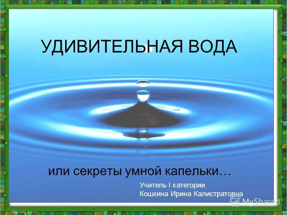 УДИВИТЕЛЬНАЯ ВОДА или секреты умной капельки… Учитель I категории Кошкина Ирина Калистратовна