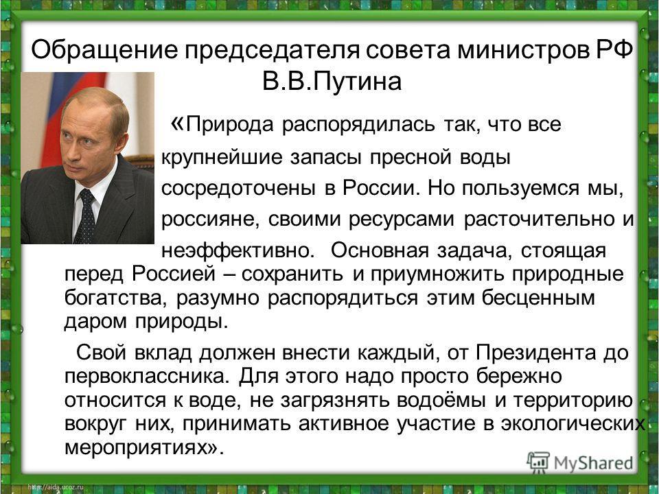 Обращение председателя совета министров РФ В.В.Путина « Природа распорядилась так, что все крупнейшие запасы пресной воды сосредоточены в России. Но пользуемся мы, россияне, своими ресурсами расточительно и неэффективно. Основная задача, стоящая пере