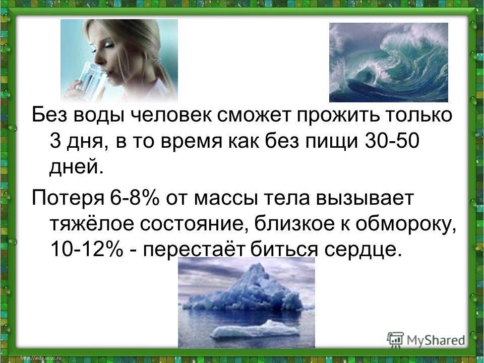 Без воды человек сможет прожить только 3 дня, в то время как без пищи 30-50 дней. Потеря 6-8% от массы тела вызывает тяжёлое состояние, близкое к обмороку, 10-12% - перестаёт биться сердце.