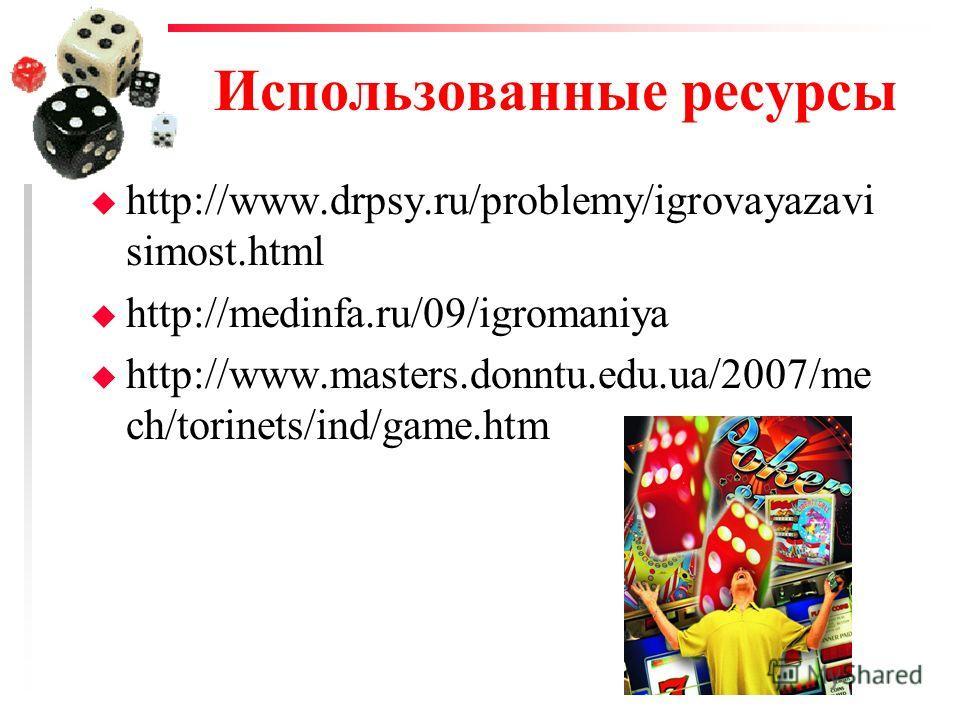 Использованные ресурсы u http://www.drpsy.ru/problemy/igrovayazavi simost.html u http://medinfa.ru/09/igromaniya u http://www.masters.donntu.edu.ua/2007/me ch/torinets/ind/game.htm