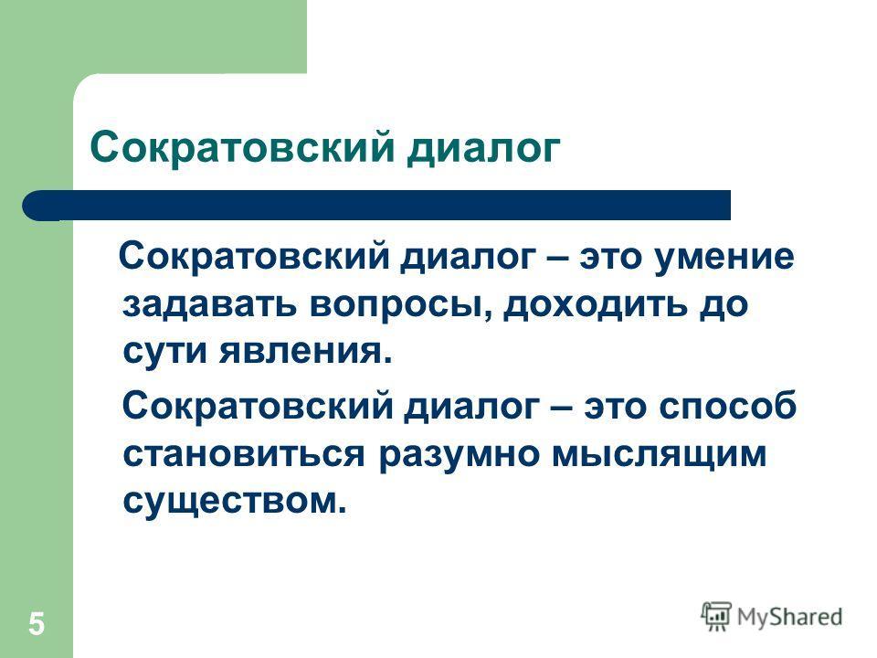 5 Сократовский диалог Сократовский диалог – это умение задавать вопросы, доходить до сути явления. Сократовский диалог – это способ становиться разумно мыслящим существом.