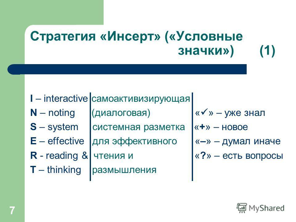 7 Стратегия «Инсерт» («Условные значки») (1) I – interactive самоактивизирующая N – noting (диалоговая) « » – уже знал S – system системная разметка «+» – новое E – effective для эффективного «–» – думал иначе R - reading & чтения и «?» – есть вопрос