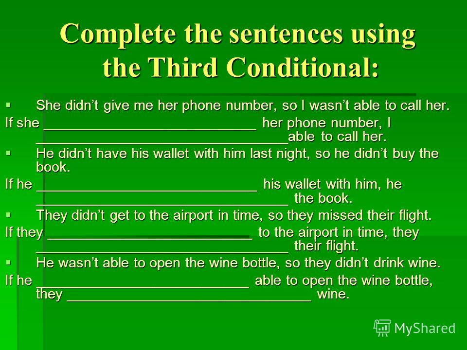 Complete the sentences using the Third Conditional: She didnt give me her phone number, so I wasnt able to call her. She didnt give me her phone number, so I wasnt able to call her. If she ___________________________ her phone number, I _____________