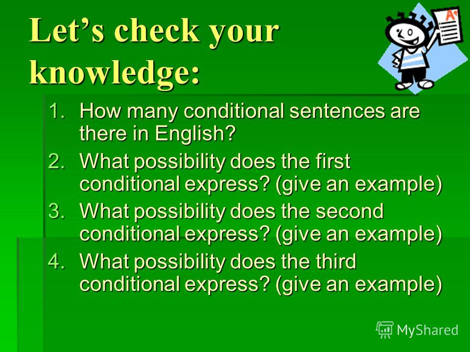 Lets check your knowledge: 1.How many conditional sentences are there in English? 2.What possibility does the first conditional express? (give an example) 3.What possibility does the second conditional express? (give an example) 4.What possibility do