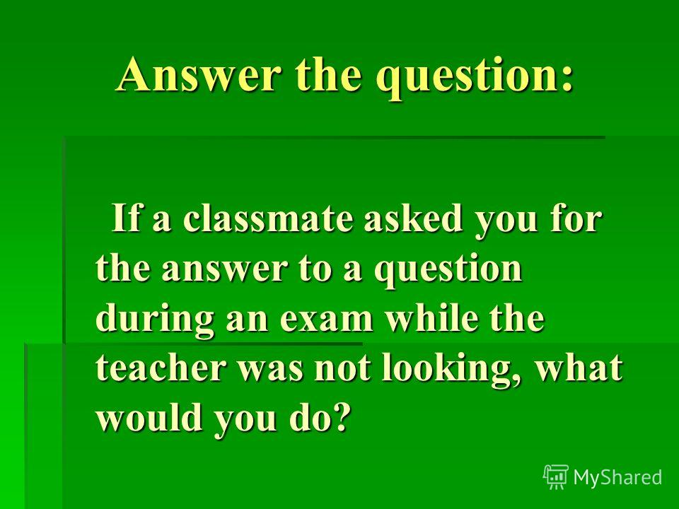 Answer the question: If a classmate asked you for the answer to a question during an exam while the teacher was not looking, what would you do? If a classmate asked you for the answer to a question during an exam while the teacher was not looking, wh