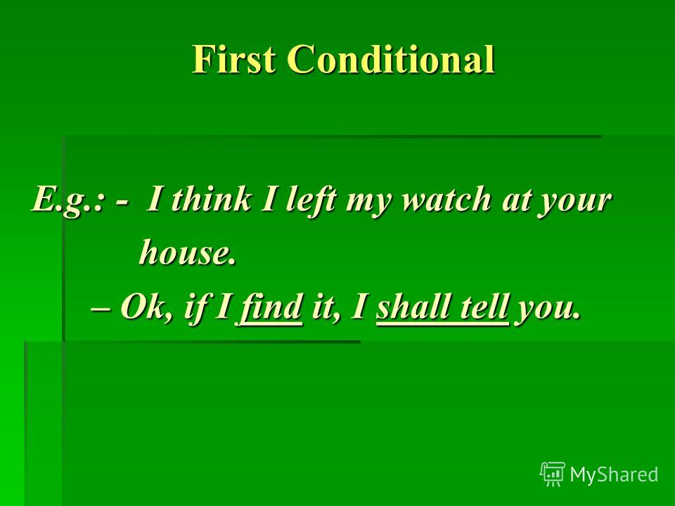 First Conditional E.g.: - I think I left my watch at your E.g.: - I think I left my watch at your house. house. – Ok, if I find it, I shall tell you. – Ok, if I find it, I shall tell you.