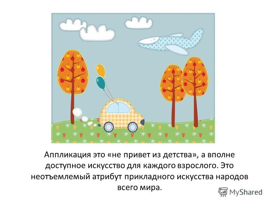 Аппликация это «не привет из детства», а вполне доступное искусство для каждого взрослого. Это неотъемлемый атрибут прикладного искусства народов всего мира.