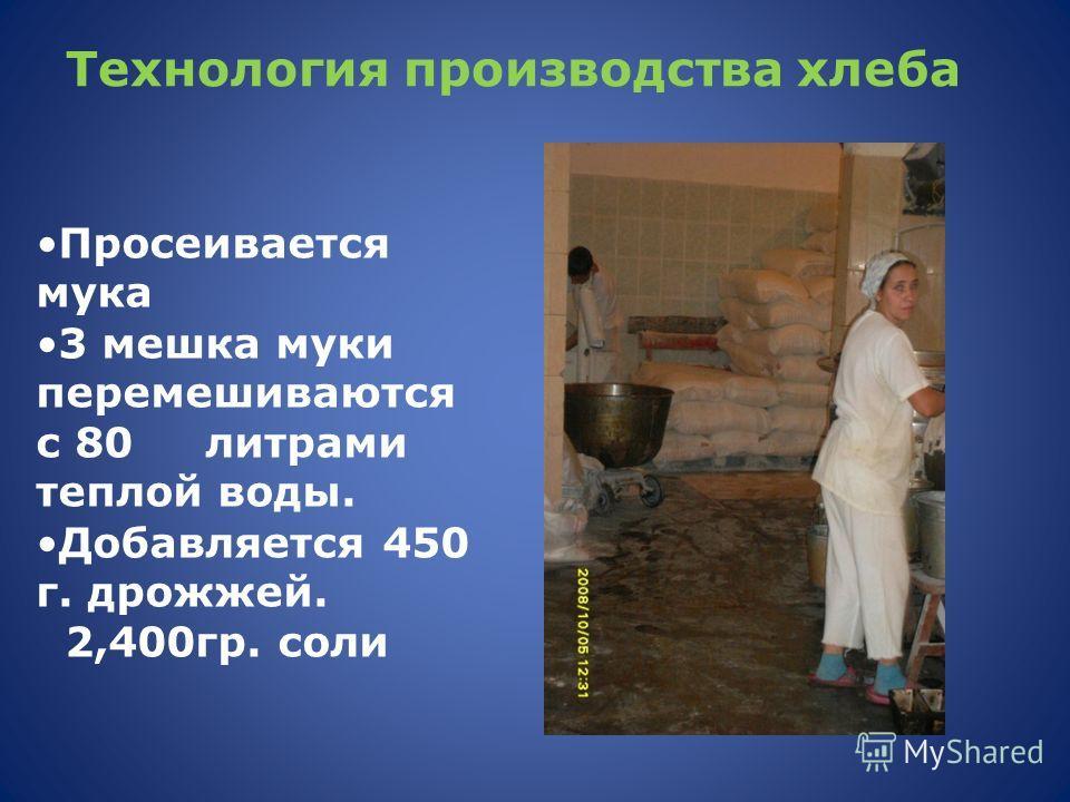 Технология производства хлеба Просеивается мука 3 мешка муки перемешиваются с 80 литрами теплой воды. Добавляется 450 г. дрожжей. 2,400гр. соли