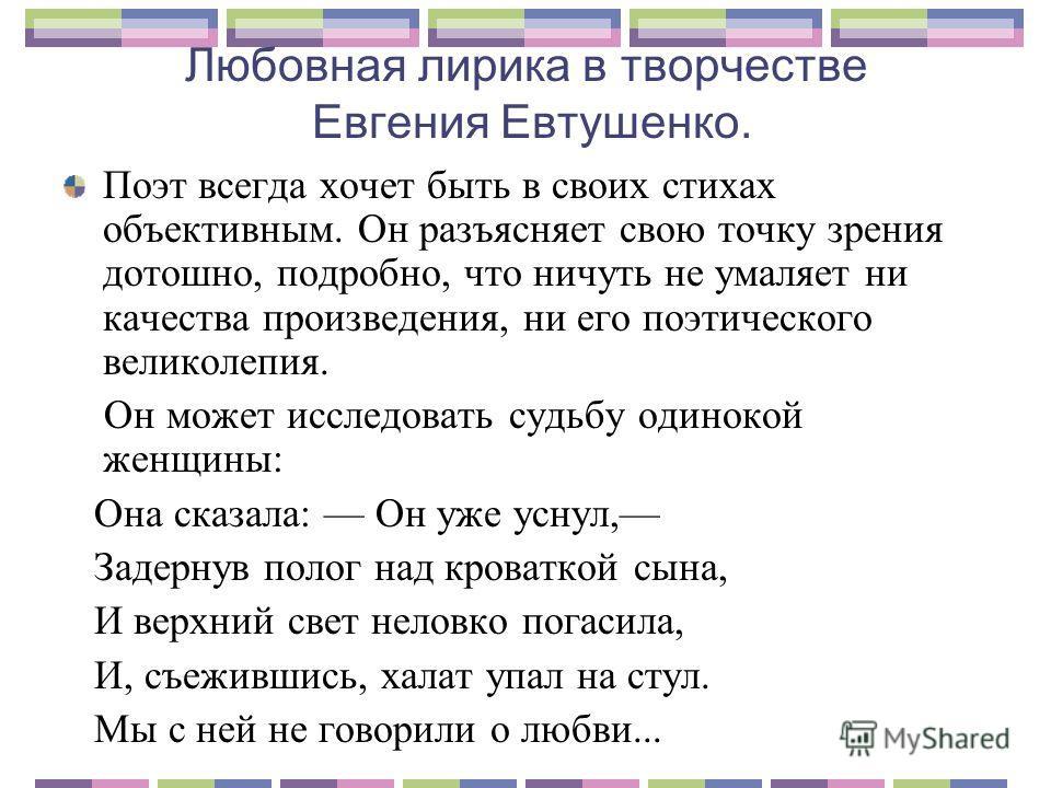 Любовная лирика в творчестве Евгения Евтушенко. Поэт всегда хочет быть в своих стихах объективным. Он разъясняет свою точку зрения дотошно, подробно, что ничуть не умаляет ни качества произведения, ни его поэтического великолепия. Он может исследоват