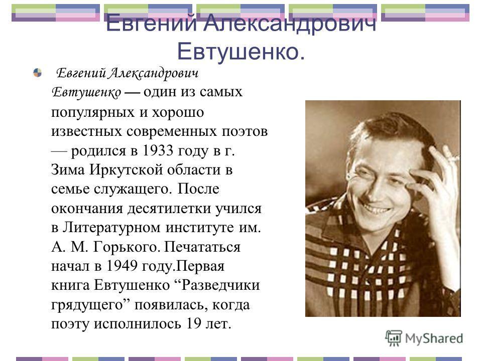 Евгений Александрович Евтушенко. Евгений Александрович Евтушенко один из самых популярных и хорошо известных современных поэтов родился в 1933 году в г. Зима Иркутской области в семье служащего. После окончания десятилетки учился в Литературном инсти