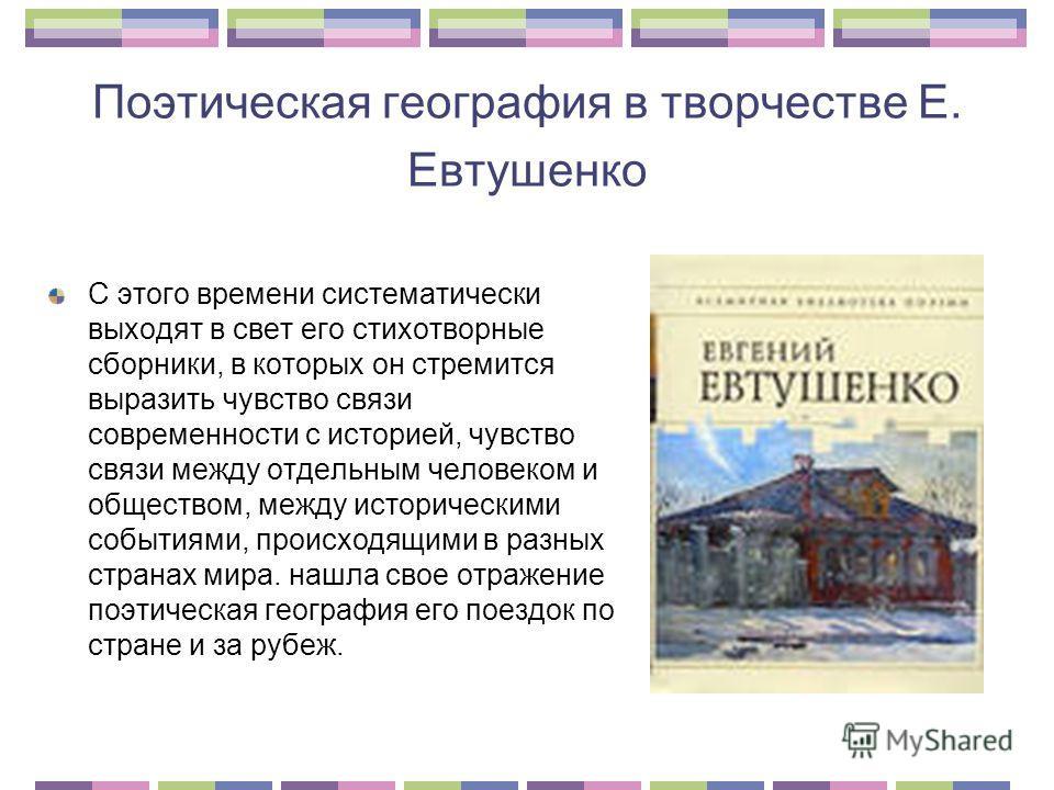 Поэтическая география в творчестве Е. Евтушенко С этого времени систематически выходят в свет его стихотворные сборники, в которых он стремится выразить чувство связи современности с историей, чувство связи между отдельным человеком и обществом, межд
