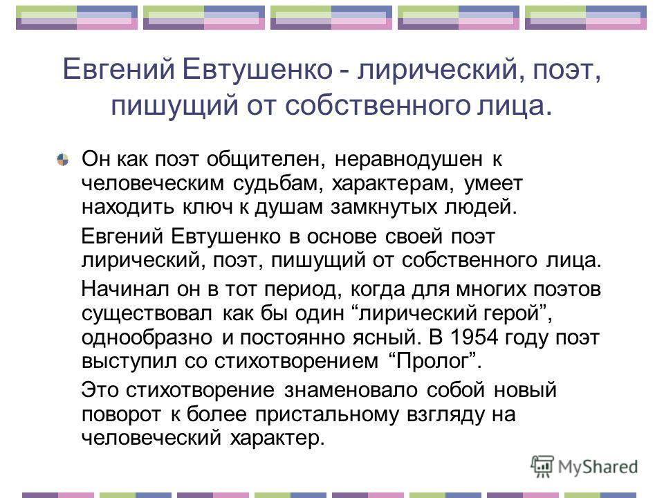 Евгений Евтушенко - лирический, поэт, пишущий от собственного лица. Он как поэт общителен, неравнодушен к человеческим судьбам, характерам, умеет находить ключ к душам замкнутых людей. Евгений Евтушенко в основе своей поэт лирический, поэт, пишущий о