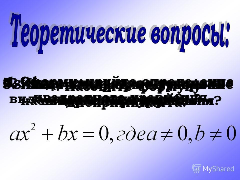 1.Сформулируйте определение квадратного уравнения. 2. Как называется уравнение вида 3. Какое квадратное уравнение называется приведенным? 4. Назовите формулу дискриминанта. 5. Когда квадратное уравнение имеет два корня? 6. Когда квадратное уравнение