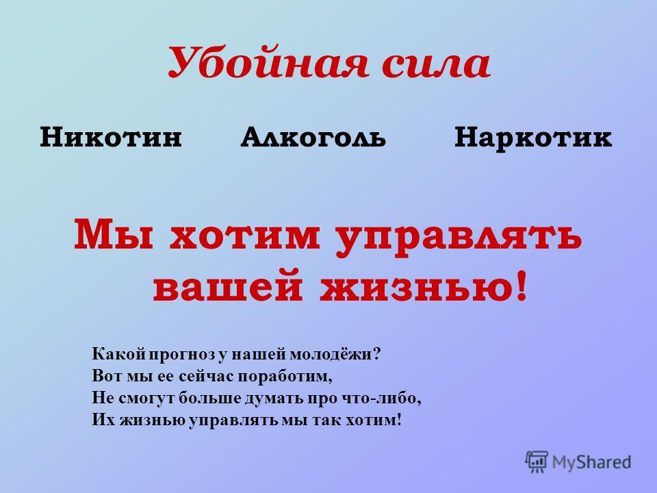 Убойная сила Никотин Алкоголь Наркотик Мы хотим управлять вашей жизнью! Какой прогноз у нашей молодёжи? Вот мы ее сейчас поработим, Не смогут больше думать про что-либо, Их жизнью управлять мы так хотим!