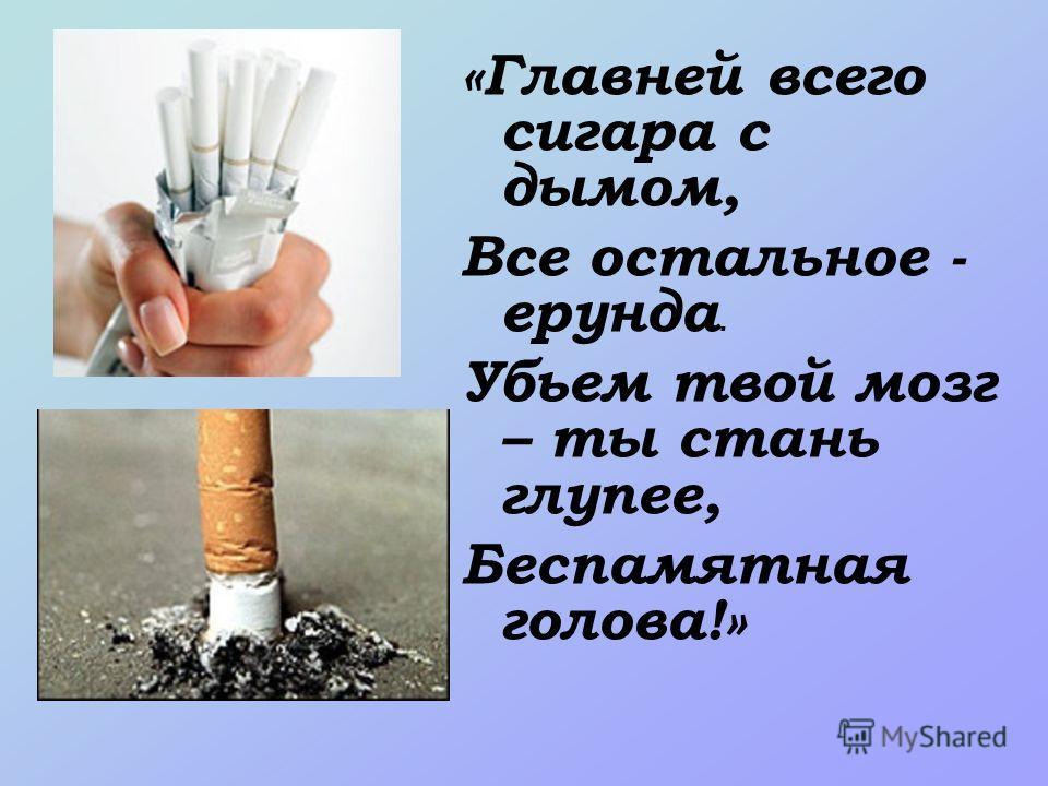 «Главней всего сигара с дымом, Все остальное - ерунда. Убьем твой мозг – ты стань глупее, Беспамятная голова!»