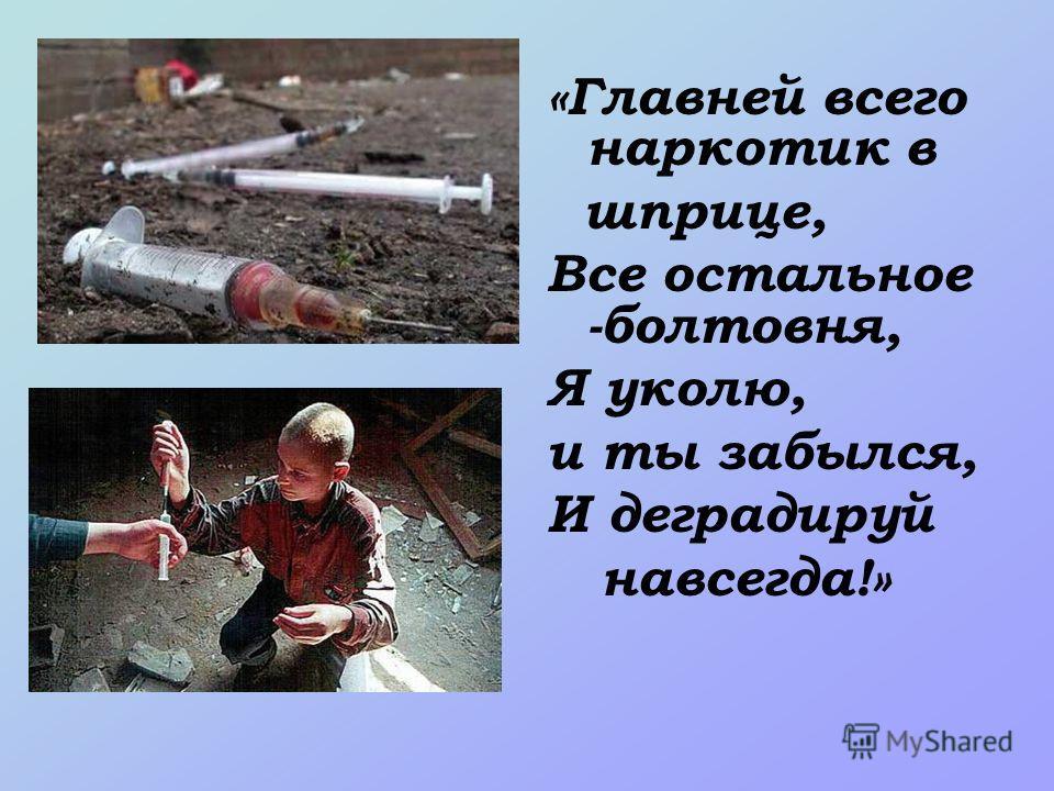 «Главней всего наркотик в шприце, Все остальное -болтовня, Я уколю, и ты забылся, И деградируй навсегда!»