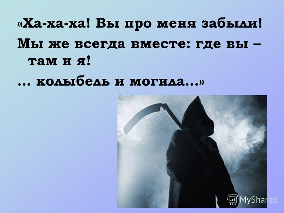 «Ха-ха-ха! Вы про меня забыли! Мы же всегда вместе: где вы – там и я! … колыбель и могила…»
