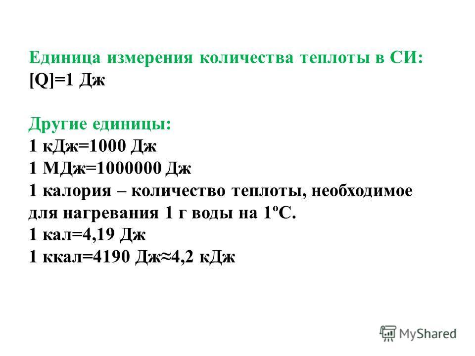 Единица измерения количества теплоты в СИ: [Q]=1 Дж Другие единицы: 1 кДж=1000 Дж 1 МДж=1000000 Дж 1 калория – количество теплоты, необходимое для нагревания 1 г воды на 1ºС. 1 кал=4,19 Дж 1 ккал=4190 Дж4,2 кДж