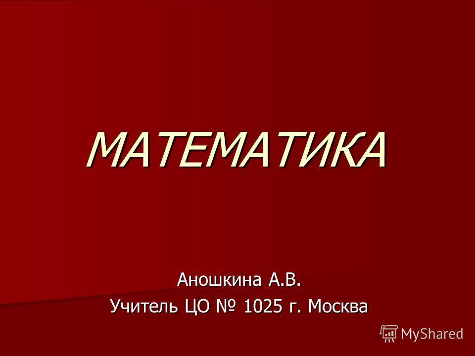 МАТЕМАТИКА Аношкина А.В. Учитель ЦО 1025 г. Москва