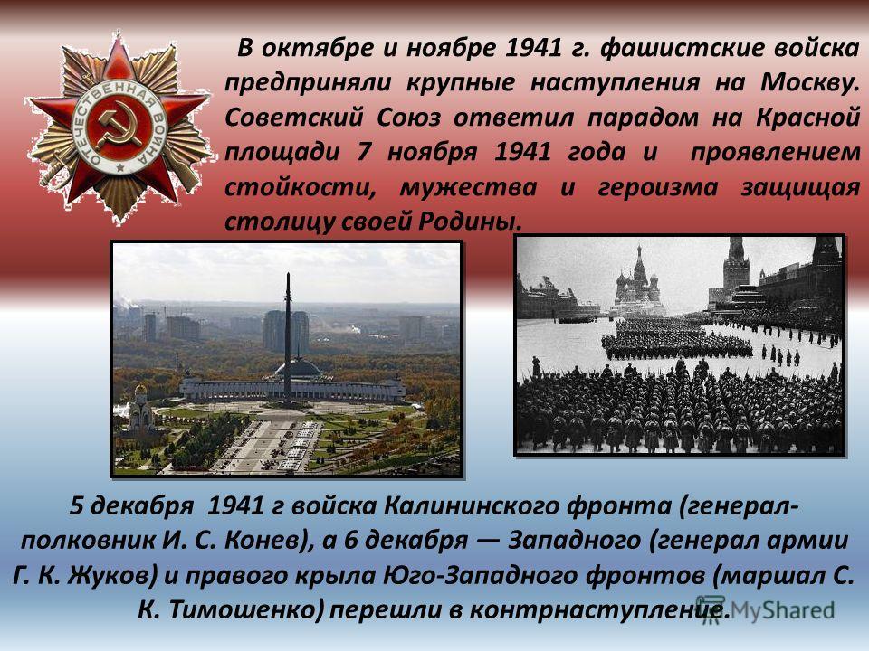 В октябре и ноябре 1941 г. фашистские войска предприняли крупные наступления на Москву. Советский Союз ответил парадом на Красной площади 7 ноября 1941 года и проявлением стойкости, мужества и героизма защищая столицу своей Родины. 5 декабря 1941 г в