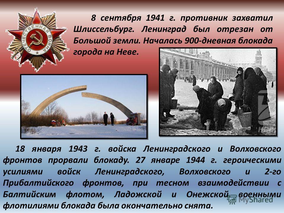 8 сентября 1941 г. противник захватил Шлиссельбург. Ленинград был отрезан от Большой земли. Началась 900-дневная блокада города на Неве. 18 января 1943 г. войска Ленинградского и Волховского фронтов прорвали блокаду. 27 январе 1944 г. героическими ус