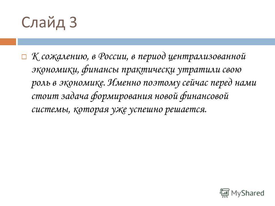 Слайд 3 К сожалению, в России, в период централизованной экономики, финансы практически утратили свою роль в экономике. Именно поэтому сейчас перед нами стоит задача формирования новой финансовой системы, которая уже успешно решается.