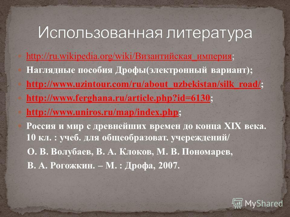 http://ru.wikipedia.org/wiki/Византийская_империя; http://ru.wikipedia.org/wiki/Византийская_империя Наглядные пособия Дрофы(электронный вариант); http://www.uzintour.com/ru/about_uzbekistan/silk_road/; http://www.uzintour.com/ru/about_uzbekistan/sil