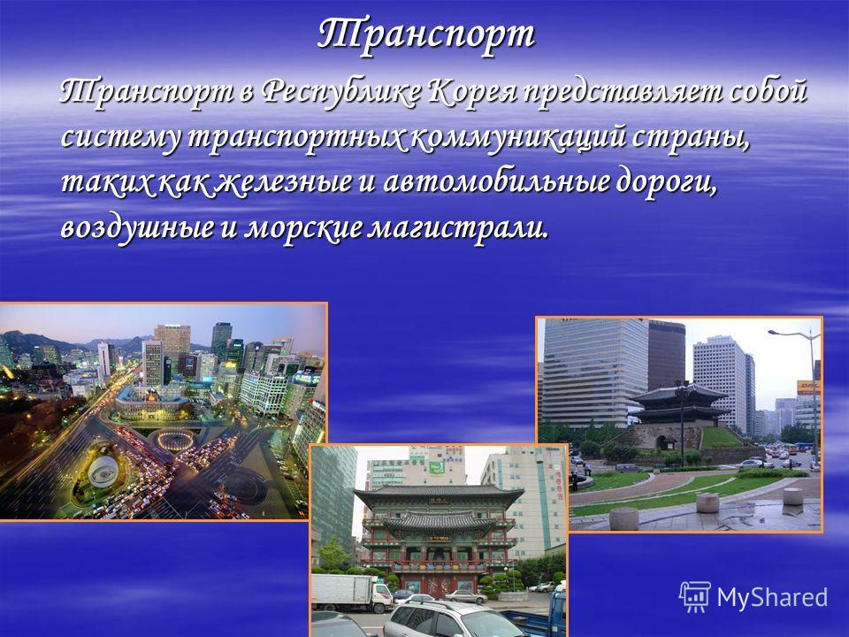 Транспорт Транспорт в Республике Корея представляет собой систему транспортных коммуникаций страны, таких как железные и автомобильные дороги, воздушные и морские магистрали.