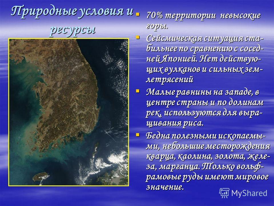 Природные условия и ресурсы 70% территории невысокие горы. 70% территории невысокие горы. Сейсмическая ситуация ста- бильнее по сравнению с сосед- ней Японией. Нет действую- щих вулканов и сильных зем- летрясений Сейсмическая ситуация ста- бильнее по