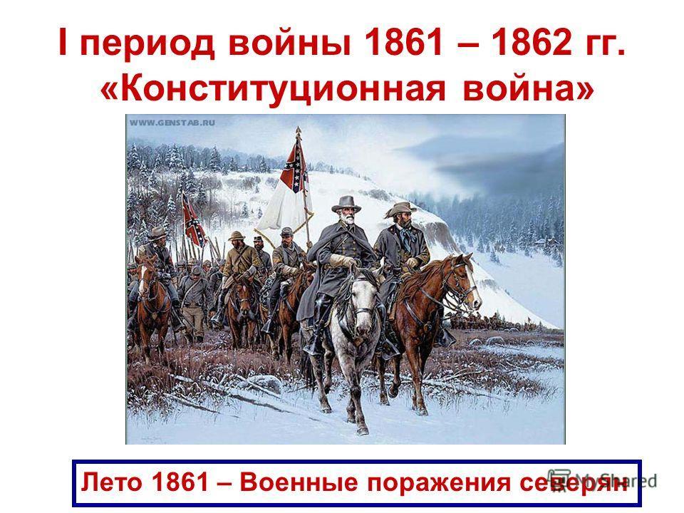 I период войны 1861 – 1862 гг. «Конституционная война» Лето 1861 – Военные поражения северян
