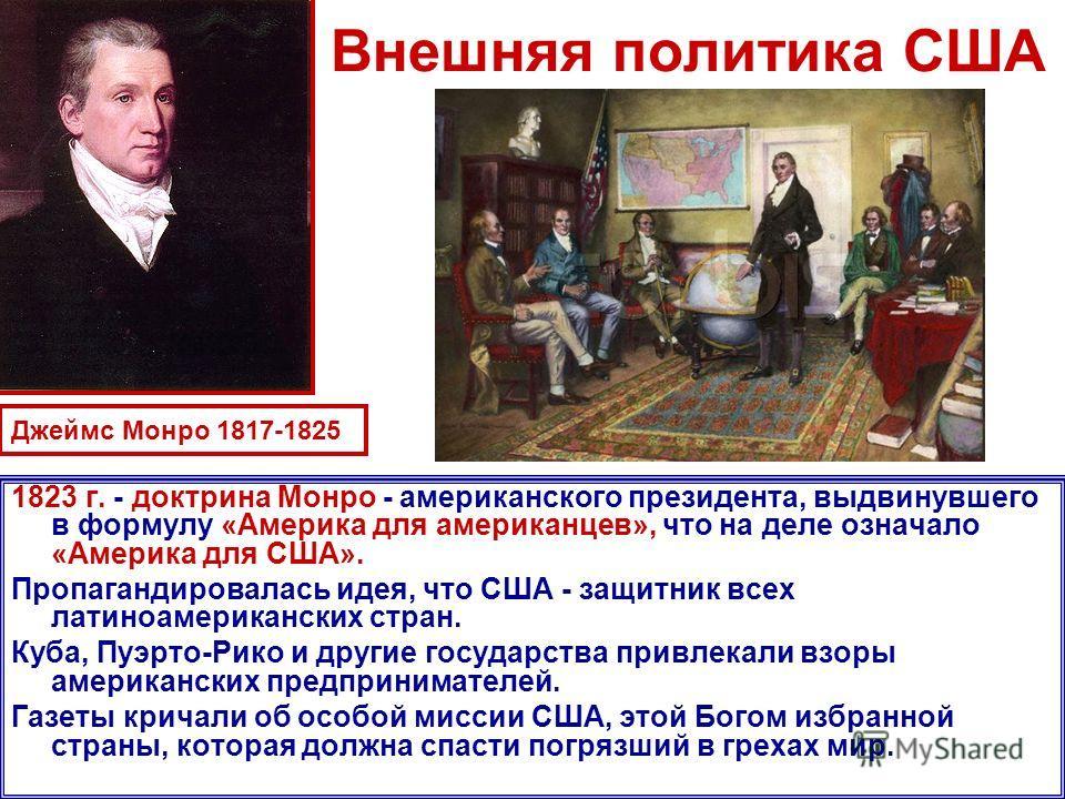Внешняя политика США 1823 г. - доктрина Монро - американского президента, выдвинувшего в формулу «Америка для американцев», что на деле означало «Америка для США». Пропагандировалась идея, что США - защитник всех латиноамериканских стран. Куба, Пуэрт