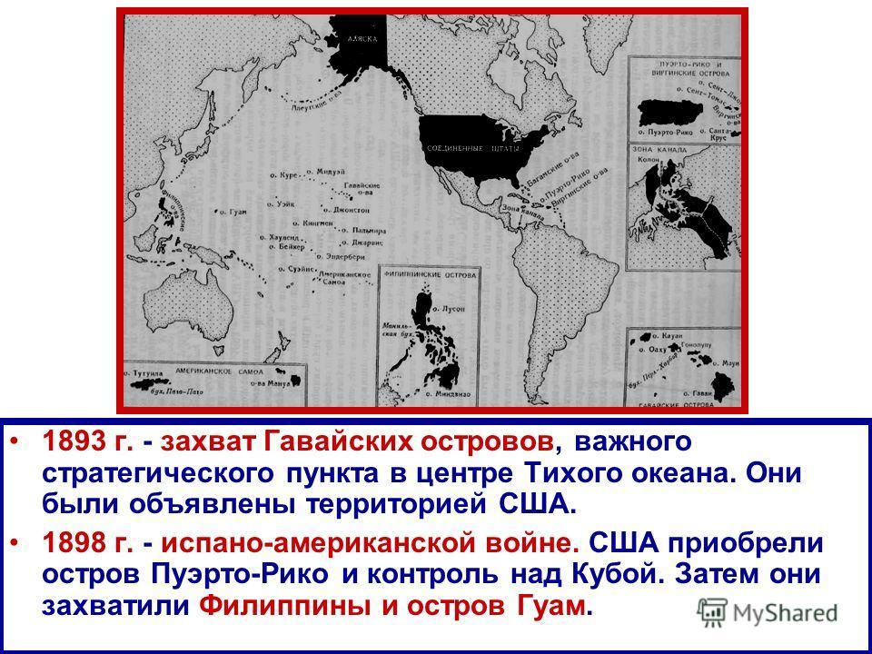 1893 г. - захват Гавайских островов, важного стратегического пункта в центре Тихого океана. Они были объявлены территорией США. 1898 г. - испано-американской войне. США приобрели остров Пуэрто-Рико и контроль над Кубой. Затем они захватили Филиппины