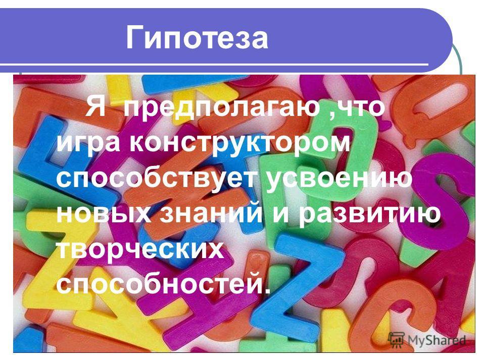 Гипотеза Я предполагаю,что игра конструктором способствует усвоению новых знаний и развитию творческих способностей.
