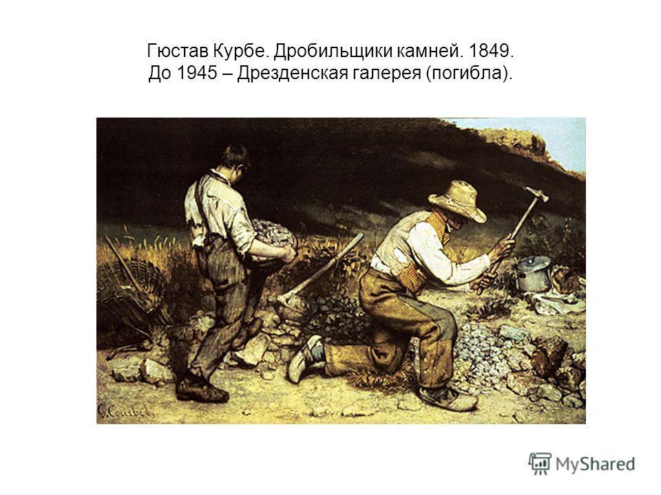 Гюстав Курбе. Дробильщики камней. 1849. До 1945 – Дрезденская галерея (погибла).