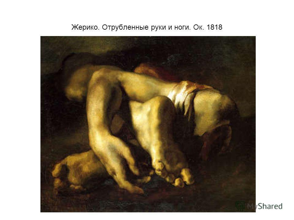 Жерико. Отрубленные руки и ноги. Ок. 1818