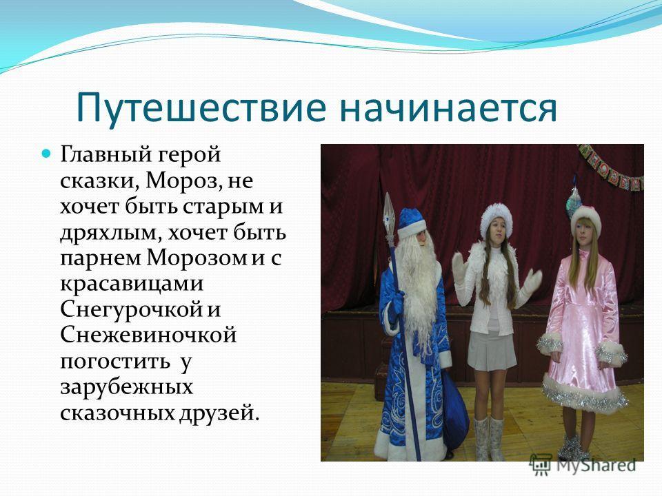 Путешествие начинается Главный герой сказки, Мороз, не хочет быть старым и дряхлым, хочет быть парнем Морозом и с красавицами Снегурочкой и Снежевиночкой погостить у зарубежных сказочных друзей.