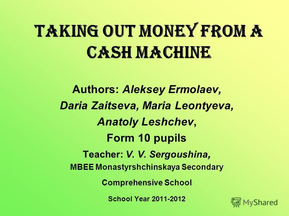 Taking out Money from a Cash Machine Authors: Aleksey Ermolaev, Daria Zaitseva, Maria Leontyeva, Anatoly Leshchev, Form 10 pupils Teacher: V. V. Sergoushina, MBEE Monastyrshchinskaya Secondary Comprehensive School School Year 2011-2012