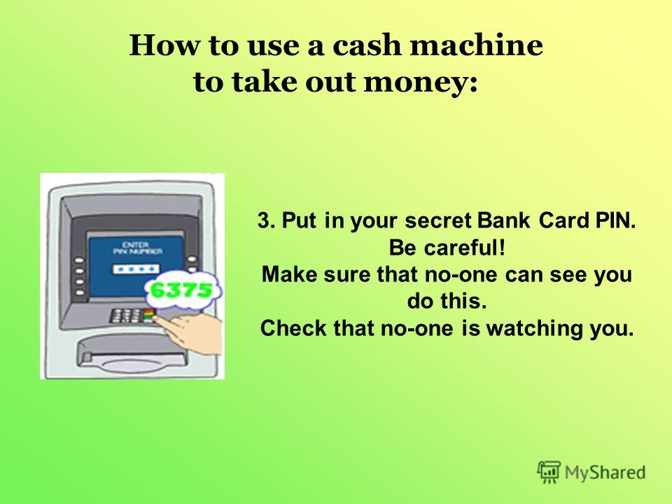 How to use a cash machine to take out money: 3. Put in your secret Bank Card PIN. Be careful! Make sure that no-one can see you do this. Check that no-one is watching you.