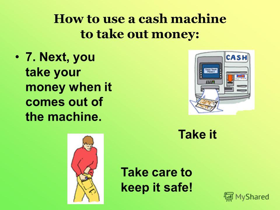 How to use a cash machine to take out money: 7. Next, you take your money when it comes out of the machine. Take it Take care to keep it safe!