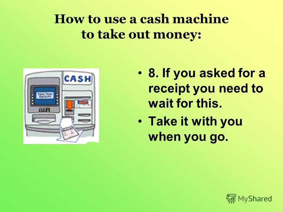 How to use a cash machine to take out money: 8. If you asked for a receipt you need to wait for this. Take it with you when you go.