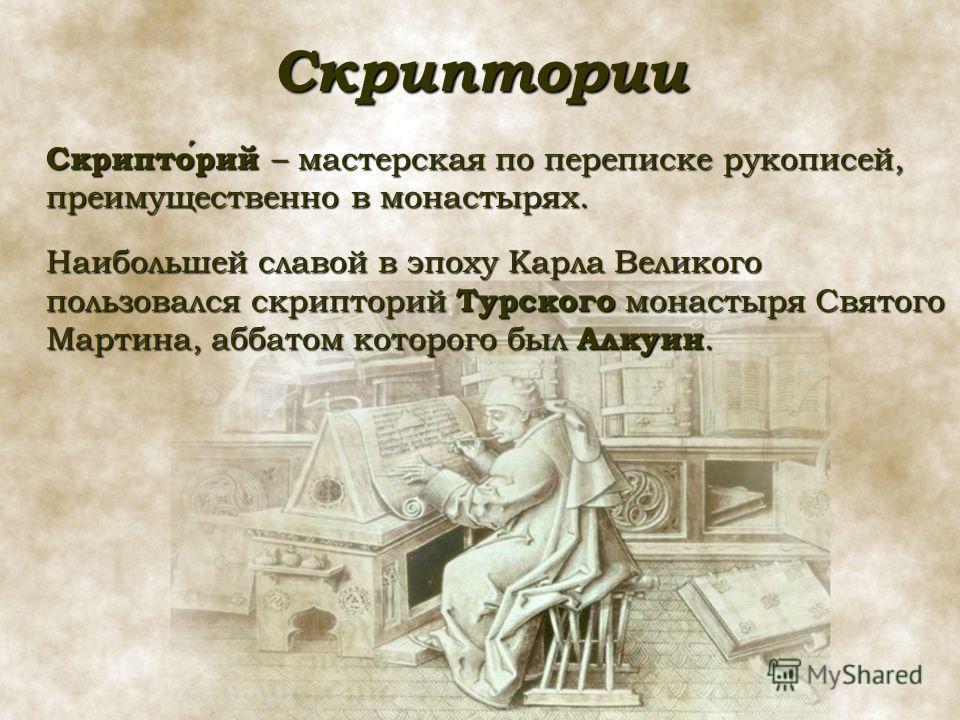 Скриптории Скрипторий – мастерская по переписке рукописей, преимущественно в монастырях. Наибольшей славой в эпоху Карла Великого пользовался скрипторий Турского монастыря Святого Мартина, аббатом которого был Алкуин.