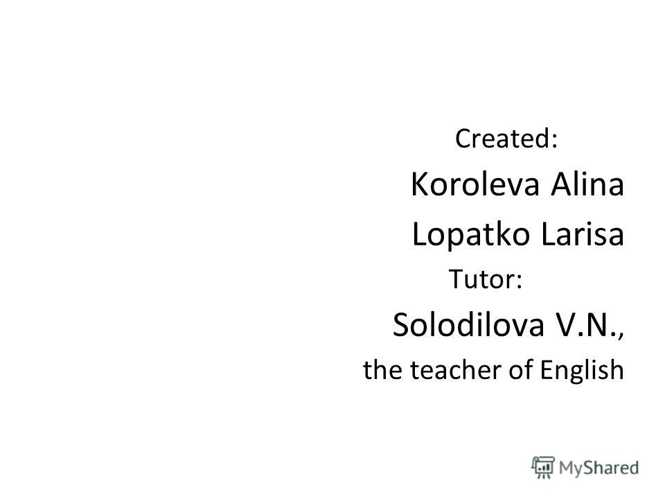 Created: Koroleva Alina Lopatko Larisa Tutor: Solodilova V.N., the teacher of English