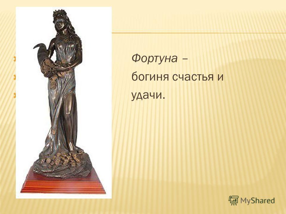 Фортуна – богиня счастья и удачи.
