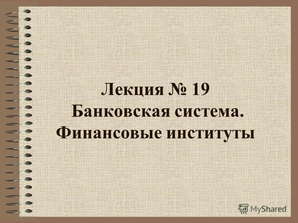 Лекция 19 Банковская система. Финансовые институты