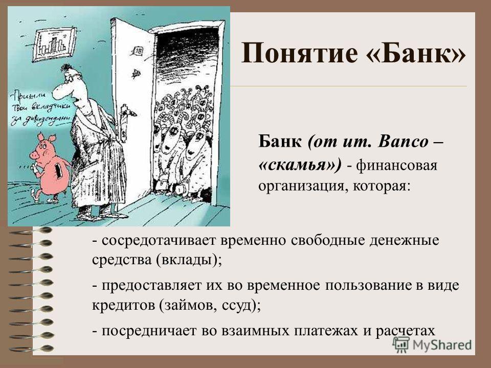 Понятие «Банк» Банк (от ит. Banco – «скамья») - финансовая организация, которая: - сосредотачивает временно свободные денежные средства (вклады); - предоставляет их во временное пользование в виде кредитов (займов, ссуд); - посредничает во взаимных п