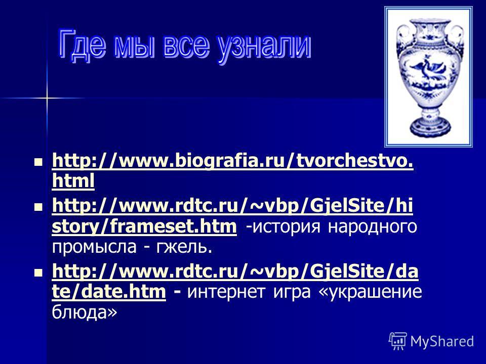 http://www.biografia.ru/tvorchestvo. html http://www.biografia.ru/tvorchestvo. html http://www.rdtc.ru/~vbp/GjelSite/hi story/frameset.htm -история народного промысла - гжель. http://www.rdtc.ru/~vbp/GjelSite/hi story/frameset.htm http://www.rdtc.ru/